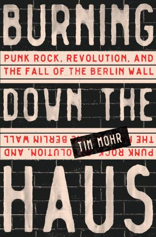book cover for Burning Down the Haus: Punk Rock, Revolution, and the Fall of the Berlin Wall